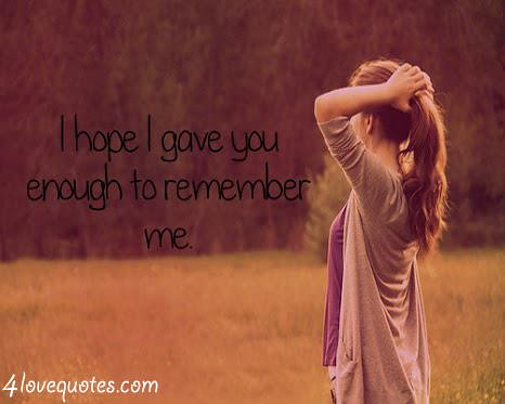 I Hope I Gave You Enough To Remember Me Love Lovequotes Flickr