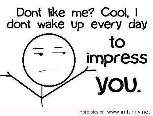 #quotes Dont Like Me? Cool, I Dont Wake Up Everyday To Imp