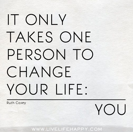 If You Want Me In Your Life Quotes: It Only Takes One Person To Change Your Life: You -Ruth Ca