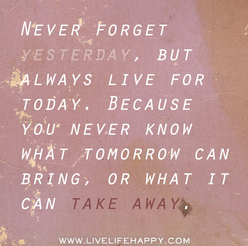 Love Quotes About Life: Never Forget Yesterday, But Always Live For Today. Because