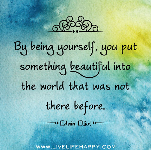 By Being Yourself, You Put Something Beautiful Into The Wo