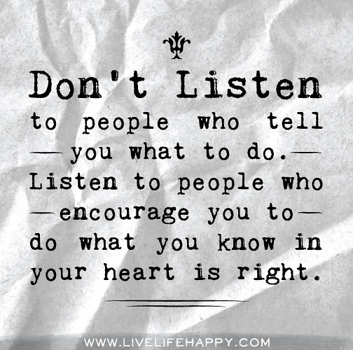 Listen To Your Heart Quotes: Don't Listen To People Who Tell You What To Do. Listen To