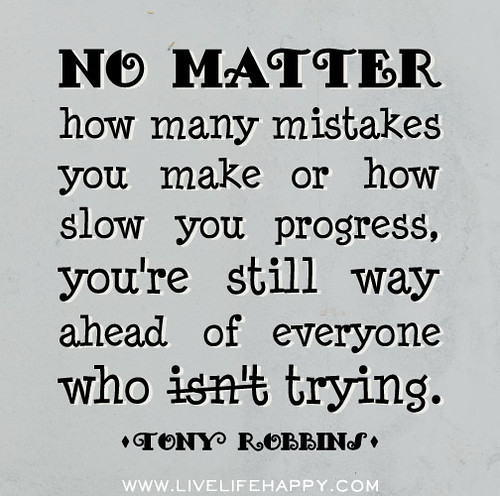 No matter how many mistakes you make or how slow you progress, you're still way ahead of everyone who isn't trying. -Tony Robbins | by deeplifequotes