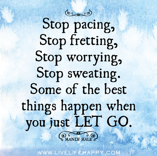 Quotes On Letting Things Happen: Stop Pacing, Stop Fretting, Stop Worrying, Stop Sweating