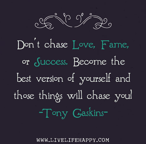 Chasing Love Quotes: Don't Chase Love, Fame, Or Success. Become The Best Versio
