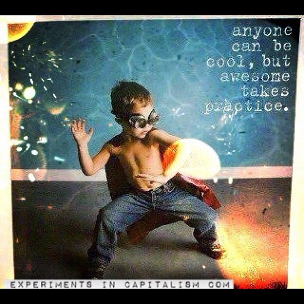 Anyone Can Be Cool But Being Awesome Takes Practice #entre