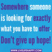 Somewhere someone is looking for exactly what you have to offer. Don't give up hope.
