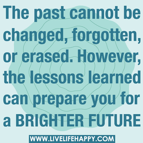 The past cannot be changed, forgotten, or erased. However, the lessons learned can prepare you for a brighter future. | by deeplifequotes