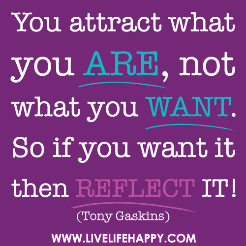 You attract what you are, not what you want. So if you want it then reflect it! -Tony Gaskins | by deeplifequotes