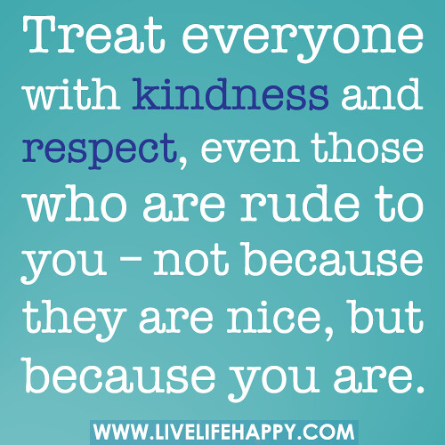 Treat everyone with kindness and respect, even those who a…  Flickr