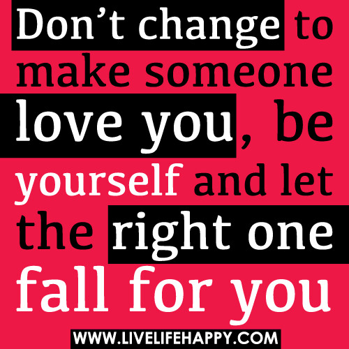 Don't change to make someone love you, be yourself and let the right ...