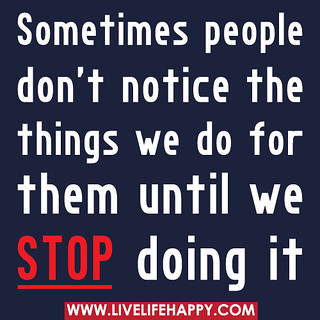 Sometimes people don't notice the things we do for them until we stop doing it. | by deeplifequotes