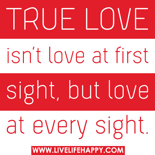 Quotes About Love At First Site: True Love Isn't Love At First Sight, But Love At Every Sig