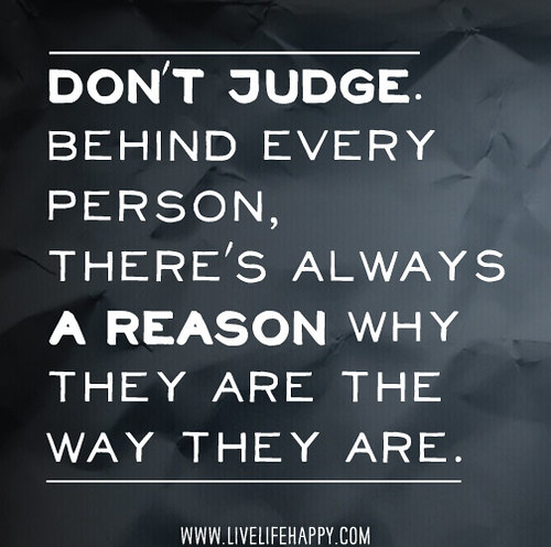"""Don't judge. Behind every person, there's always a reason why they are the way they are."" 