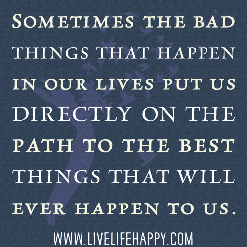 Why Bad Things Happen Quotes: Sometimes The Bad Things That Happen In Our Lives Put Us D