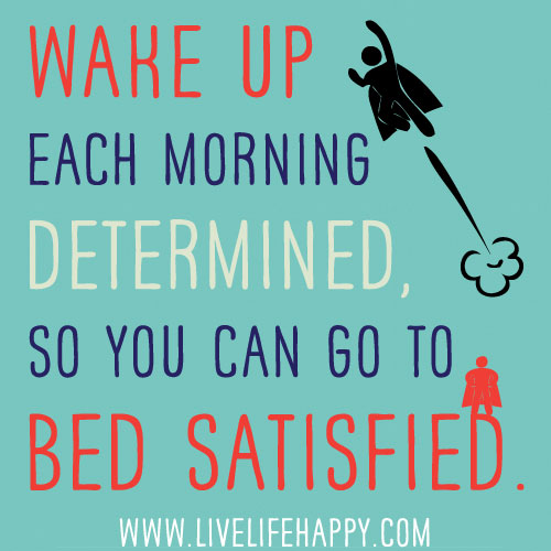 Wake up each morning determined so you can go to bed sati for And so to bed