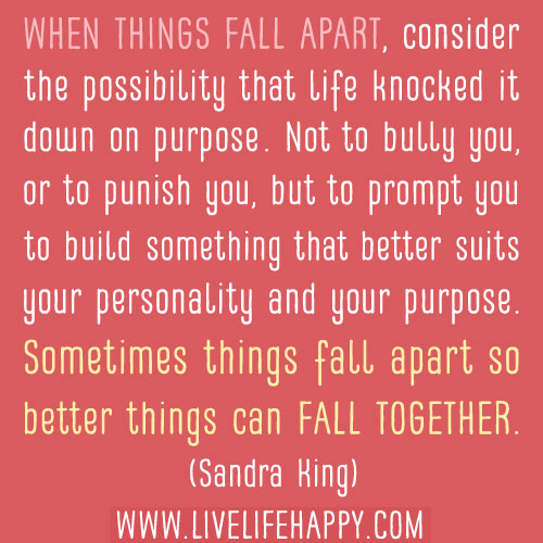 Sometimes Things Have To Fall Apart Quote: When Things Fall Apart, Consider The Possibility That Life