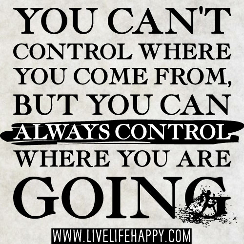 Inspirational Life Quotes And Sayings You Can T Control: You Can't Control Where You Come From, But You Can Always