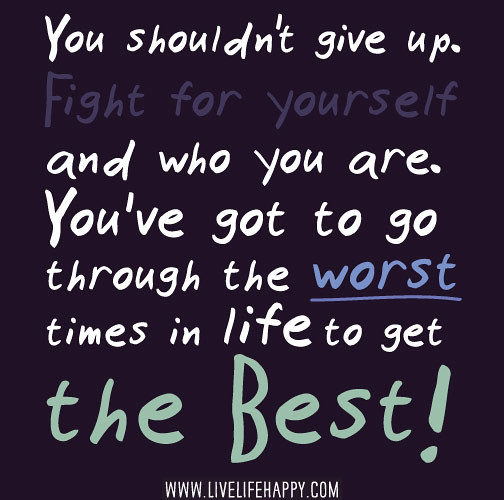 You Shouldn't Give Up. Fight For Yourself And Who You Are