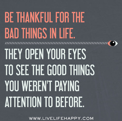 Quotes About Bad Things: Be Thankful For The Bad Things In Life. They Open Your Eye