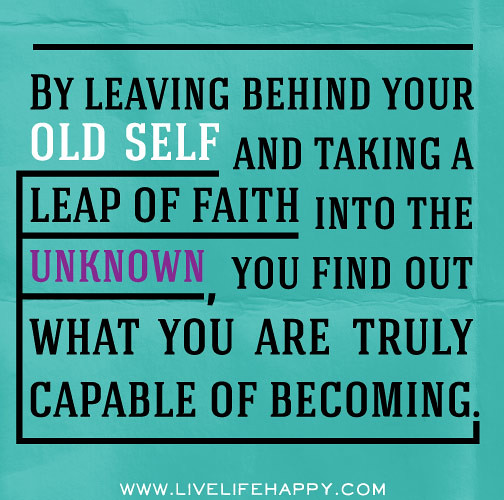 By leaving behind your old self and taking a leap of faith into the