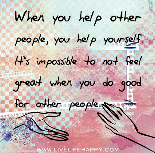 Quotes About Helping Others: When You Help Other People, You Help Yourself As Well. It