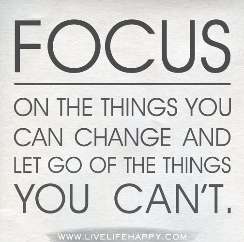 Focus On What You Can Control Quotes: Focus On The Things You Can Change And Let Go Of The Thing