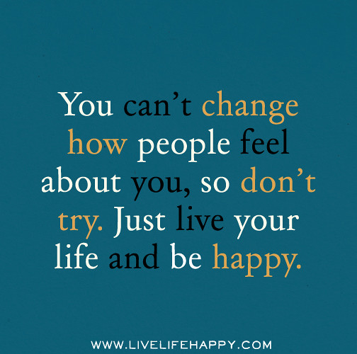 When That One Person Quotes: You Can't Change How People Feel About You, So Don't Try