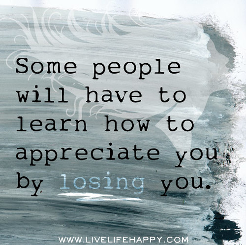Learn To Appreciate Things Quotes: Some People Will Have To Learn How To Appreciate You By Lo