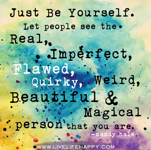 Genuine Life Quotes: Just Be Yourself. Let People See The Real, Imperfect, Flaw