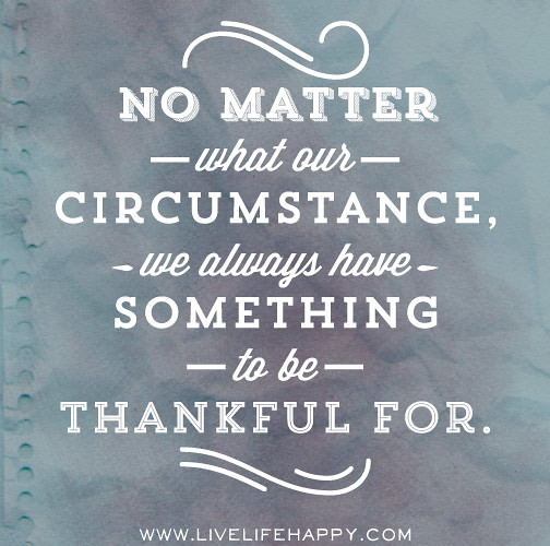 Quotes About Being Thankful For What You Have: No Matter What Our Circumstance, We Always Have Something
