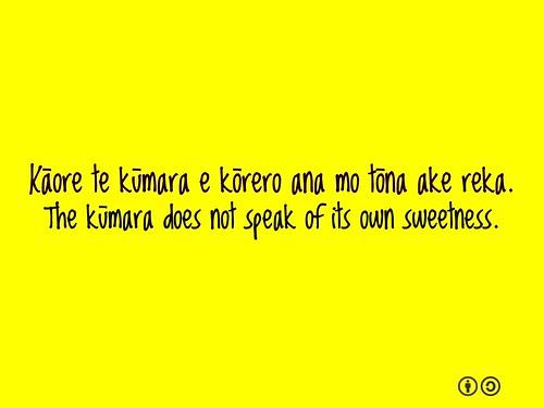 Kāore te kūmara e kōrero ana mo tōna ake reka. The kūmara does not speak of its own sweetness.