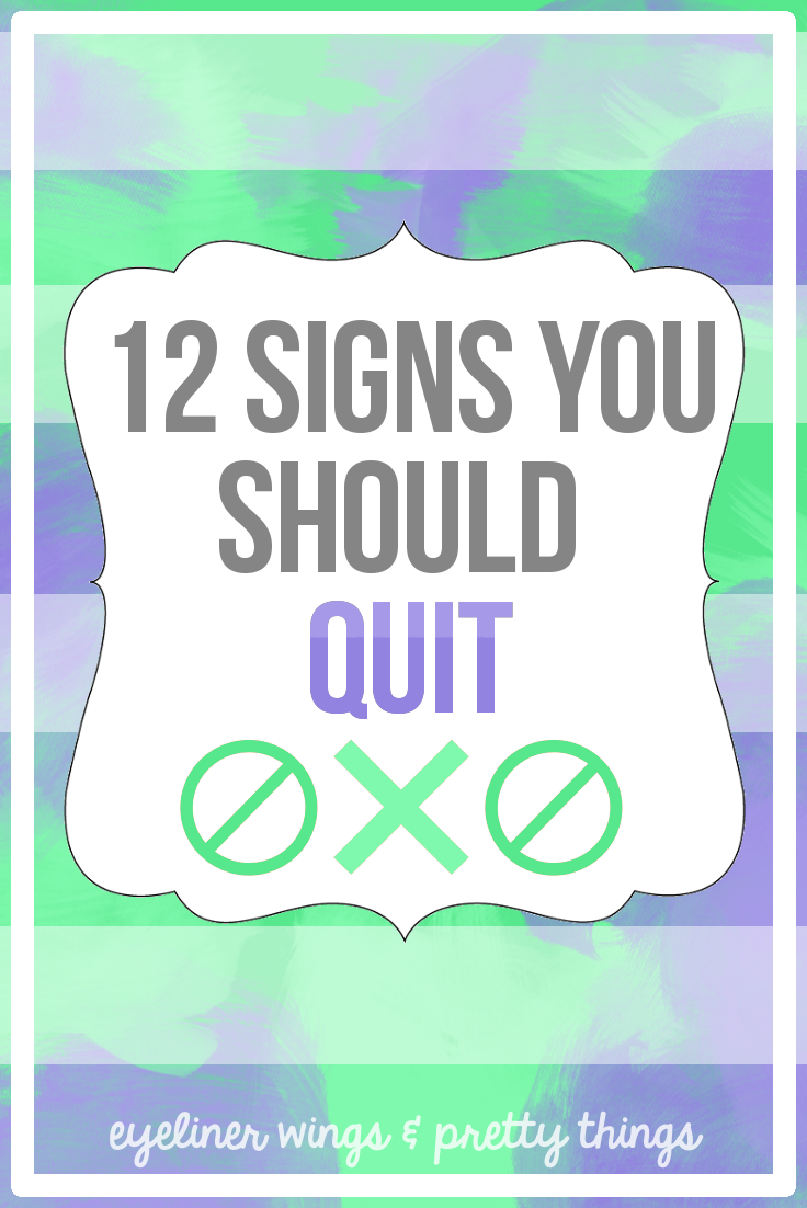 12 Signs You Should Quit // ew & pt