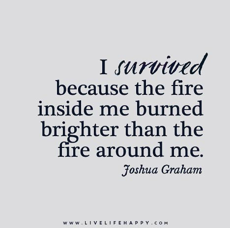 I Survived Because The Fire Inside Me Burned Brighter Than Flickr