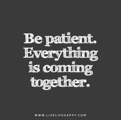 """""""Be patient. Everything is coming together."""""""