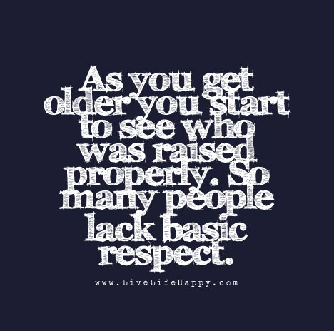 As you get older you start to see who was raised properly. So many people lack basic respect.