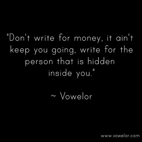 Don't write for money, it ain't keep going, write for the person that is hidden inside you. 19 Best Quotes to Inspire the Writer in You