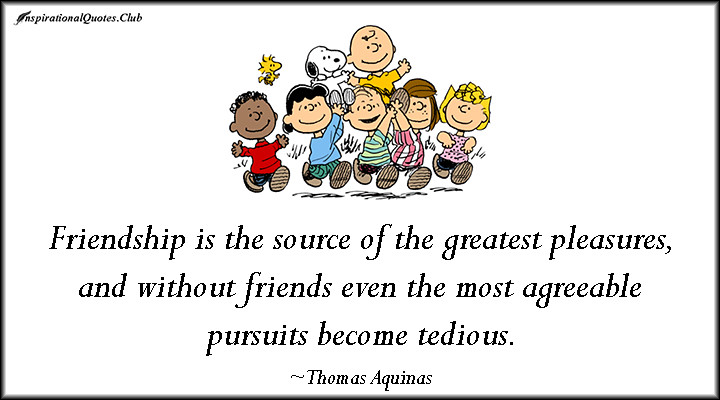 Friendship is the source of the greatest pleasures, and without friends even the most agreeable pursuits become tedious